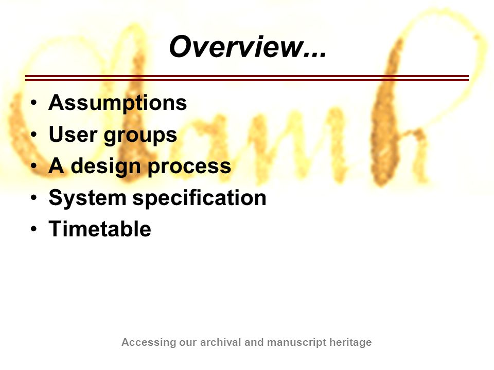 Accessing our archival and manuscript heritage Overview... Assumptions User groups A design process System specification Timetable