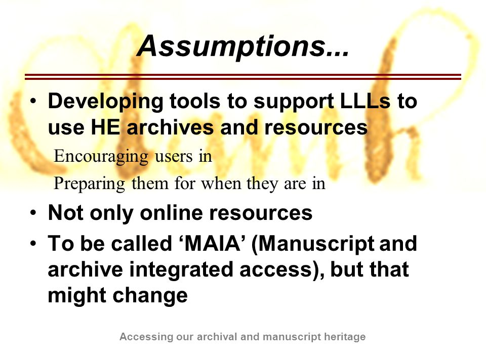 Accessing our archival and manuscript heritage Assumptions... Developing tools to support LLLs to use HE archives and resources Encouraging users in P