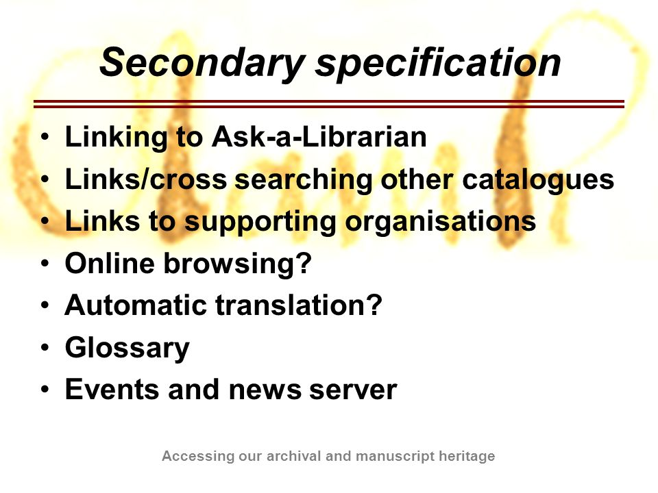 Accessing our archival and manuscript heritage Timetable Christmas 2004 Prototype tutorials, finish backend system, finish digitisation system Easter 2005 Finish tutorials, finish discussion boards, finish annotated links May 2005 Finish question/archive database Rest of project Evaluate