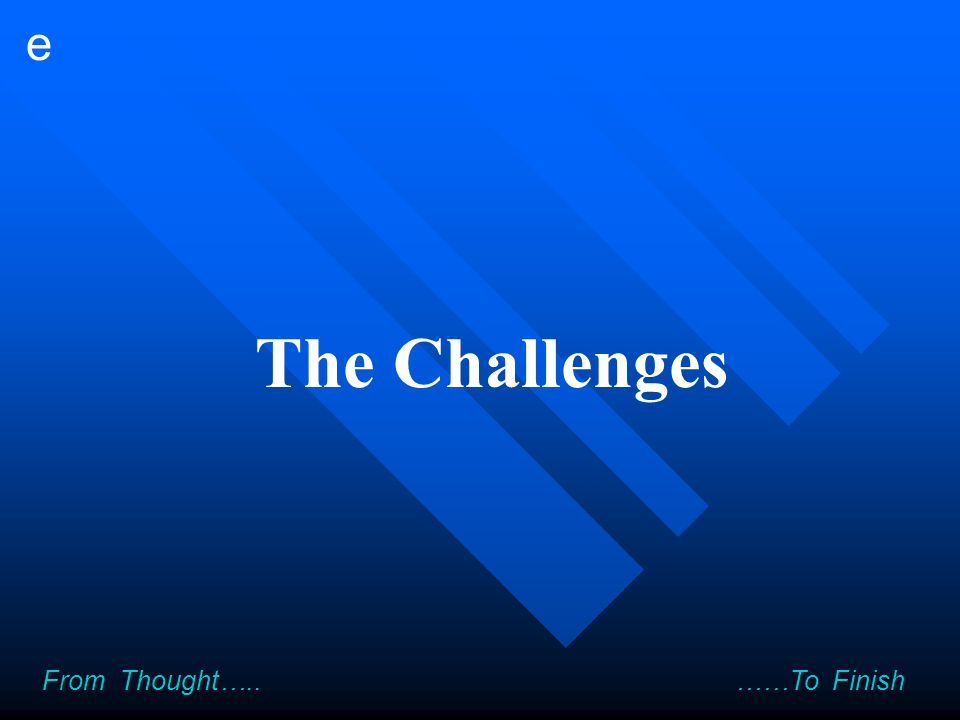e From Thought….. ……To Finish The Challenges