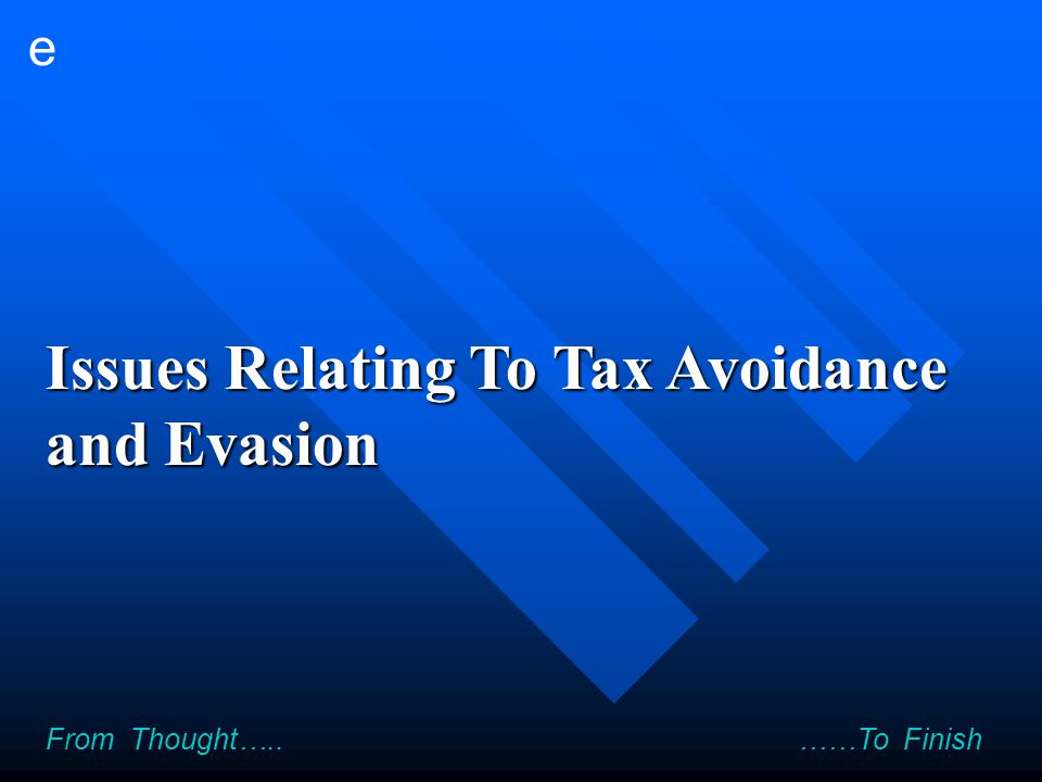 e From Thought….. ……To Finish Issues Relating To Tax Avoidance and Evasion