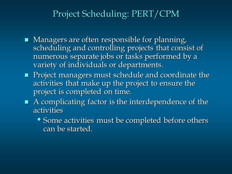Project Scheduling: PERT/CPM n Managers are often responsible for planning, scheduling and controlling projects that consist of numerous separate jobs or tasks performed by a variety of individuals or departments.