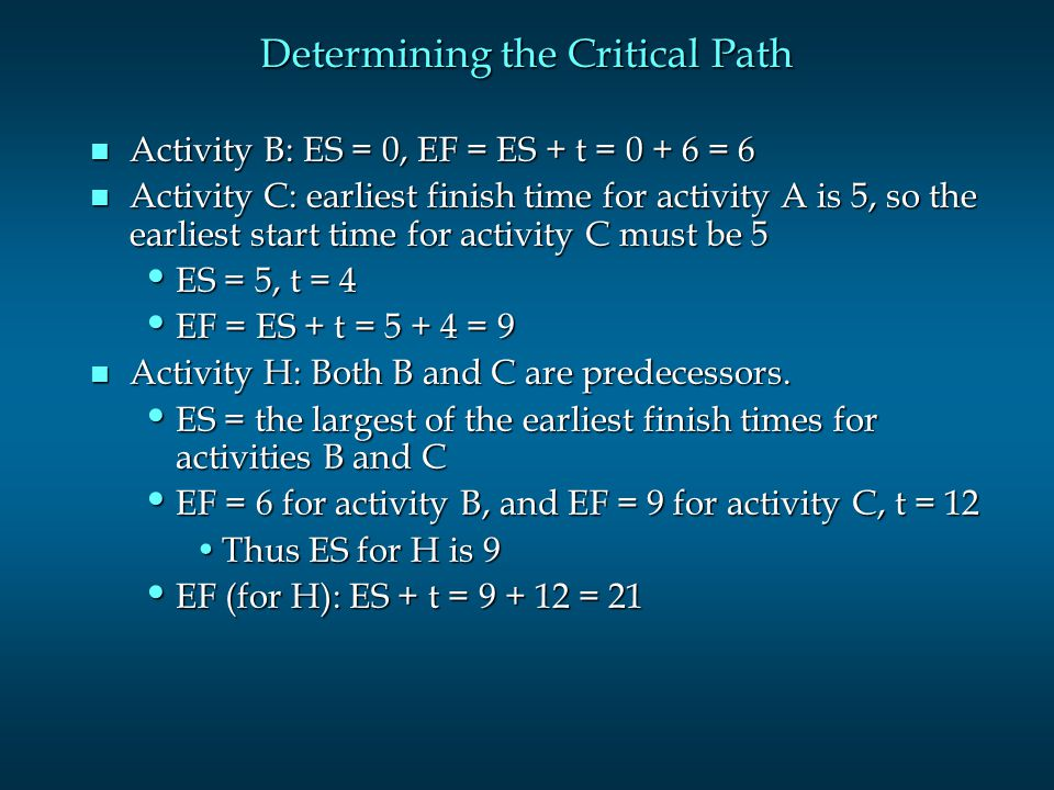 Determining the Critical Path n Activity B: ES = 0, EF = ES + t = = 6 n Activity C: earliest finish time for activity A is 5, so the earliest start time for activity C must be 5 ES = 5, t = 4 ES = 5, t = 4 EF = ES + t = = 9 EF = ES + t = = 9 n Activity H: Both B and C are predecessors.