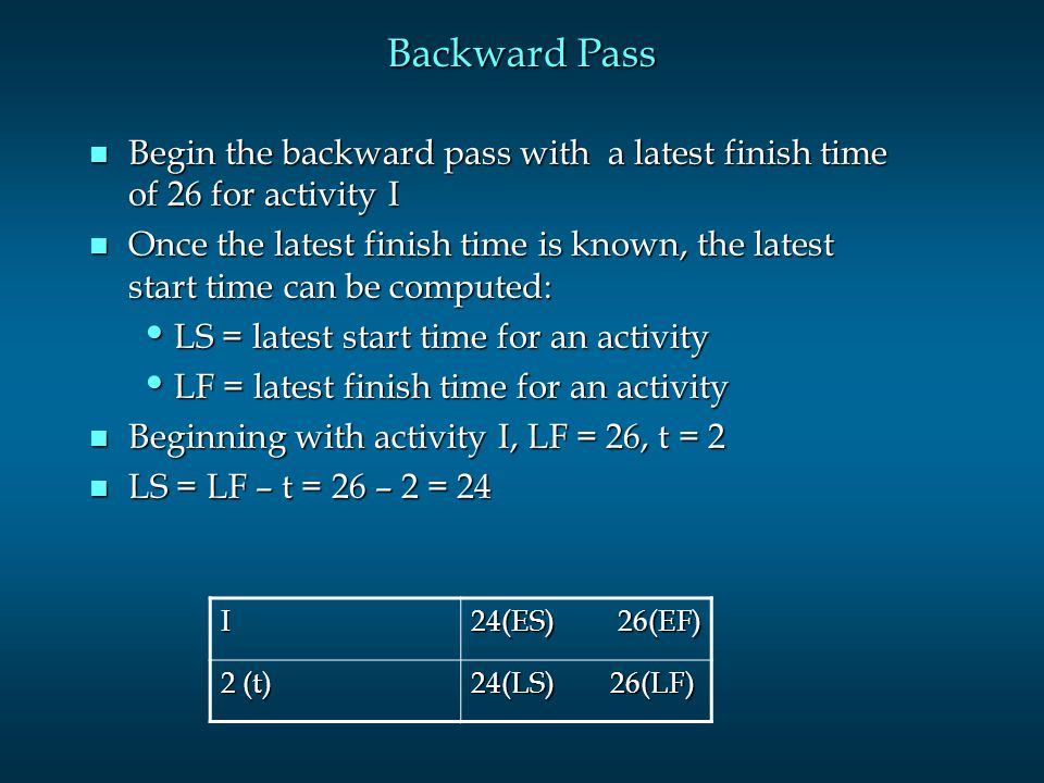 Backward Pass n Begin the backward pass with a latest finish time of 26 for activity I n Once the latest finish time is known, the latest start time c
