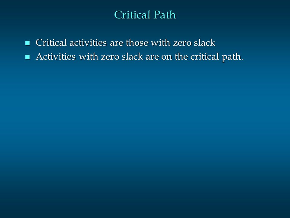 Critical Path n Critical activities are those with zero slack n Activities with zero slack are on the critical path.