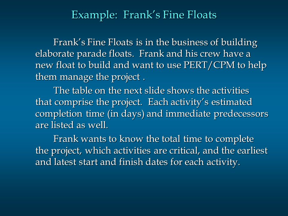 Example: Franks Fine Floats Franks Fine Floats is in the business of building elaborate parade floats. Frank and his crew have a new float to build an