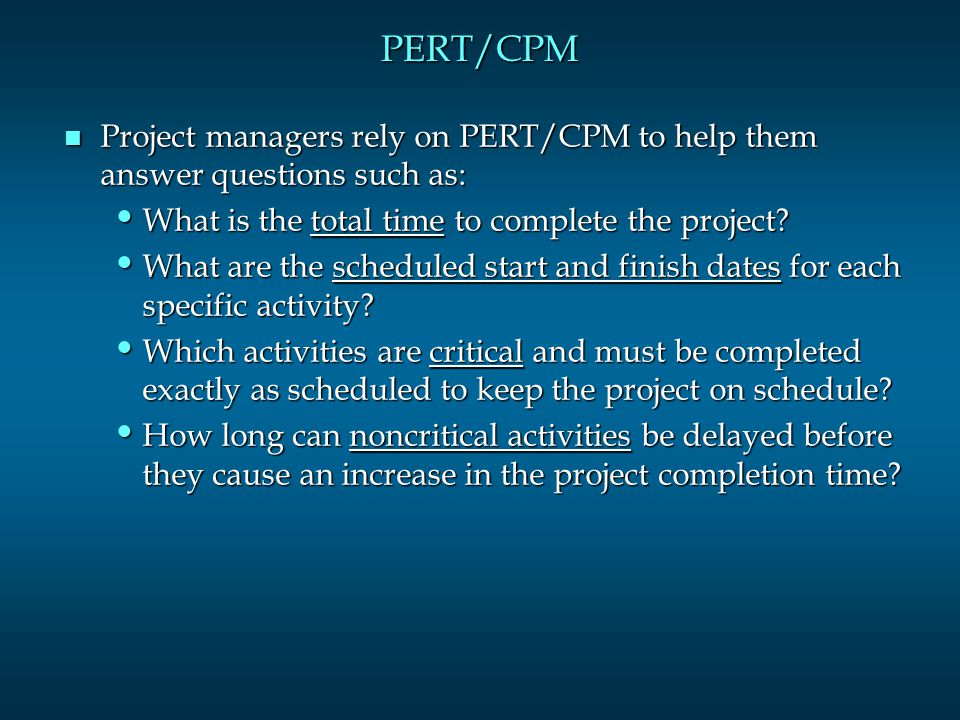 PERT/CPM n Project managers rely on PERT/CPM to help them answer questions such as: What is the total time to complete the project.