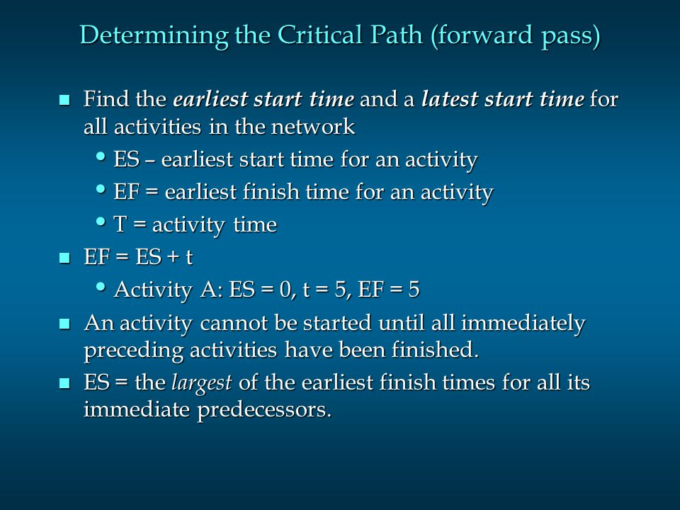 Determining the Critical Path (forward pass) n Find the earliest start time and a latest start time for all activities in the network ES – earliest st