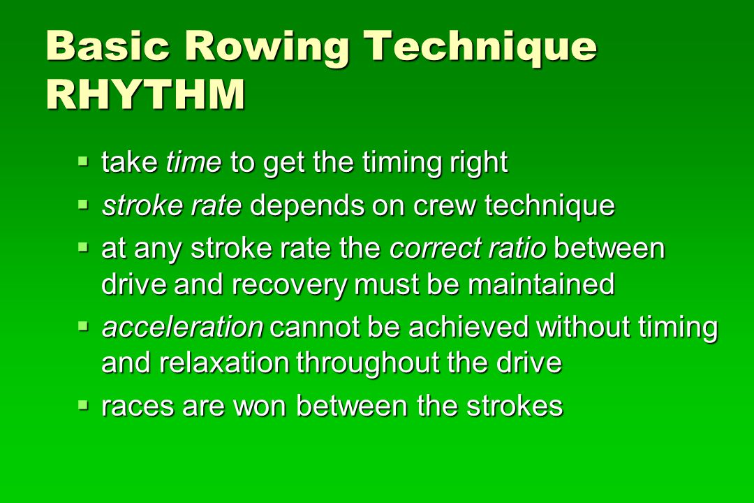 Basic Rowing Technique RHYTHM take time to get the timing right take time to get the timing right stroke rate depends on crew technique stroke rate de