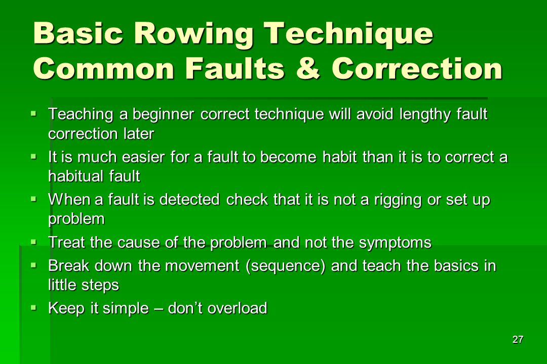 27 Basic Rowing Technique Common Faults & Correction Teaching a beginner correct technique will avoid lengthy fault correction later Teaching a beginn