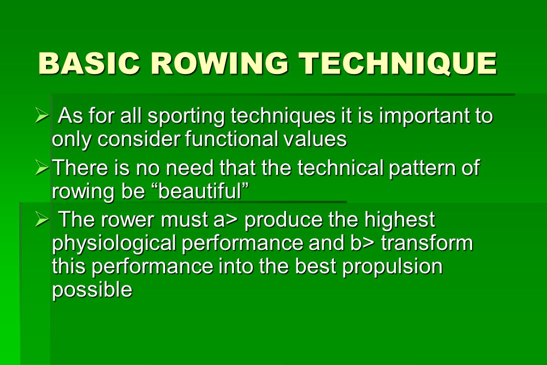 Basic Rowing Technique GENERAL AIMS 1.To perfect the most efficient technique based on facts, not speculation 2.Stable performance in varied conditions ie wind, boats 3.Maintain correct technique in progressively more intense competitions 4.No loss of form under pressure and exhaustion