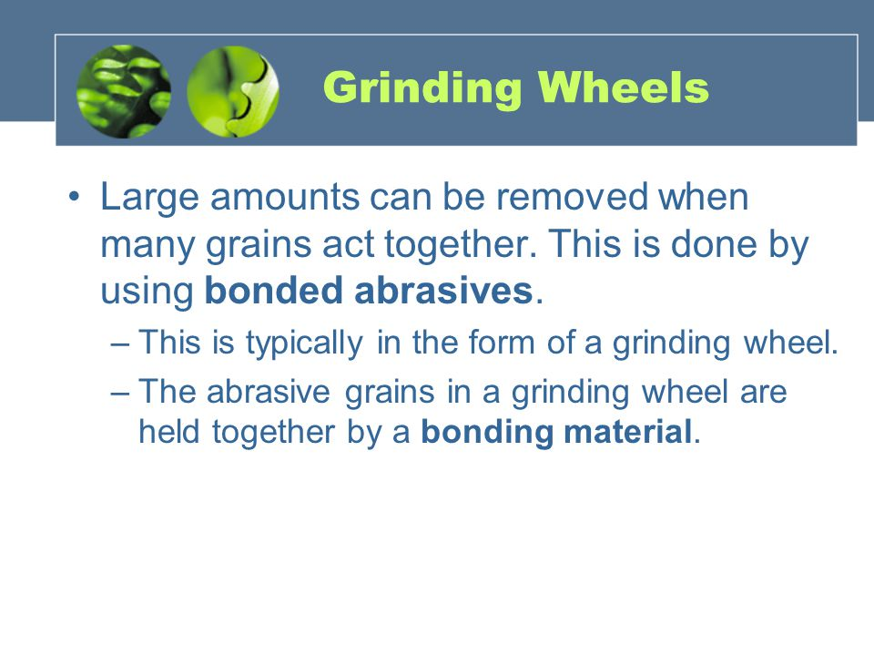 Grinding Wheels Large amounts can be removed when many grains act together.