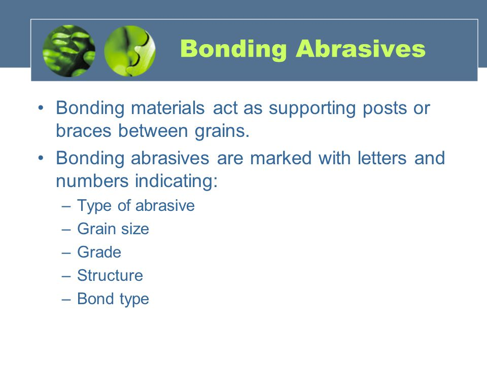 Bonding Abrasives Bonding materials act as supporting posts or braces between grains. Bonding abrasives are marked with letters and numbers indicating