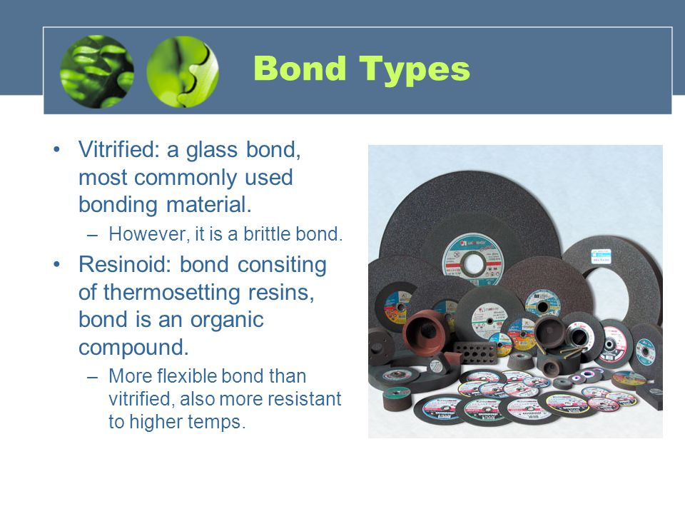 Bond Types Vitrified: a glass bond, most commonly used bonding material. –However, it is a brittle bond. Resinoid: bond consiting of thermosetting res