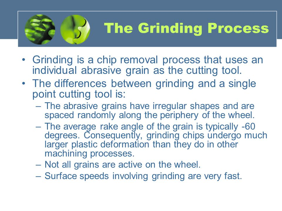 The Grinding Process Grinding is a chip removal process that uses an individual abrasive grain as the cutting tool.