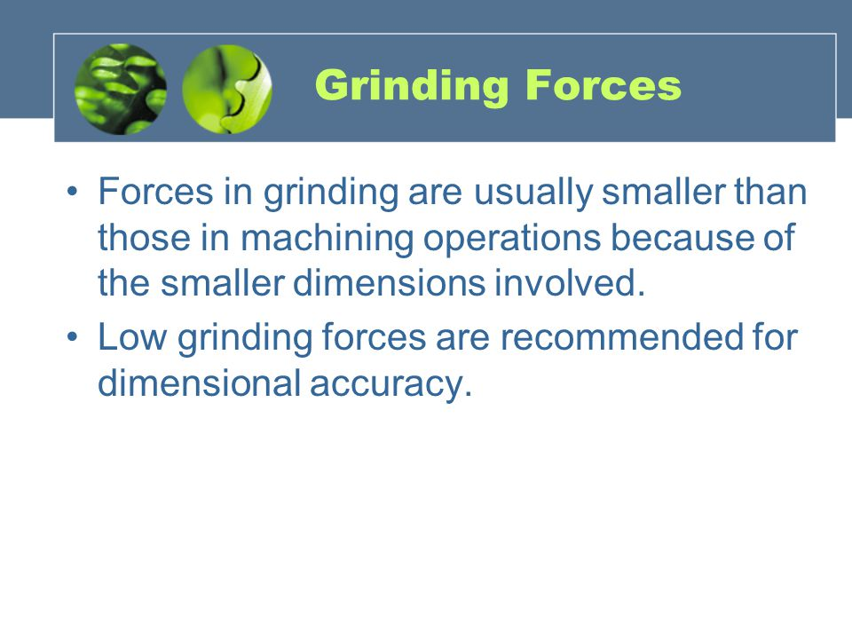 Grinding Forces Forces in grinding are usually smaller than those in machining operations because of the smaller dimensions involved.
