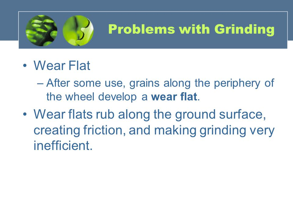Problems with Grinding Wear Flat –After some use, grains along the periphery of the wheel develop a wear flat. Wear flats rub along the ground surface