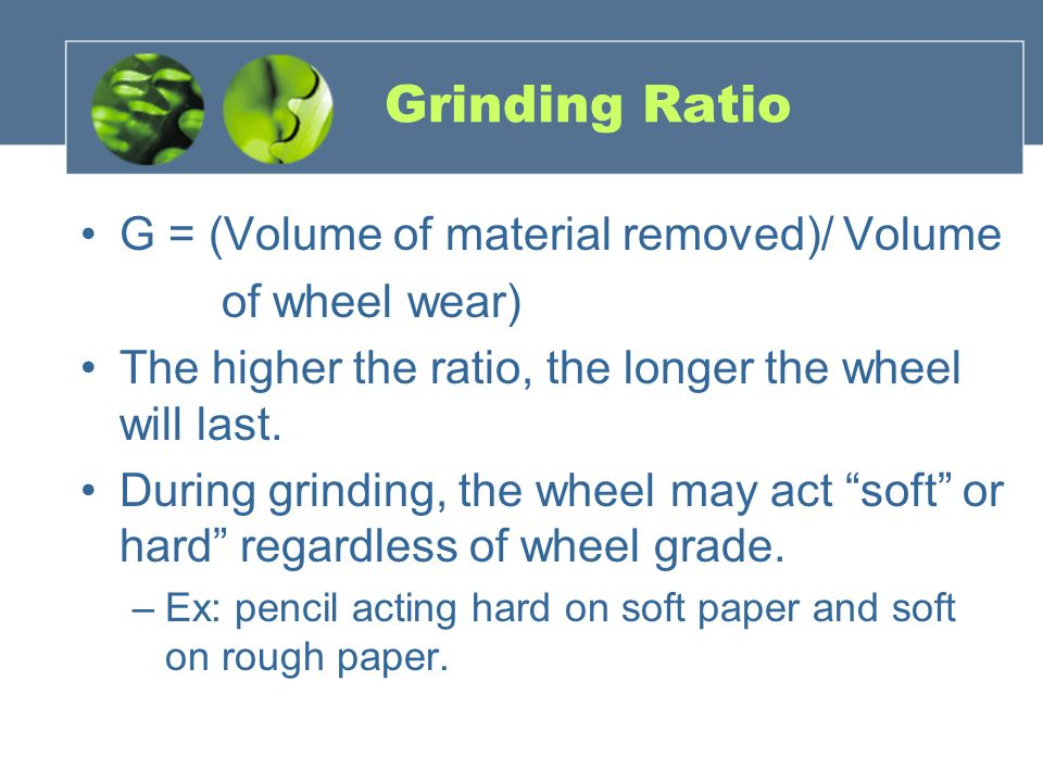 Grinding Ratio G = (Volume of material removed)/ Volume of wheel wear) The higher the ratio, the longer the wheel will last. During grinding, the whee