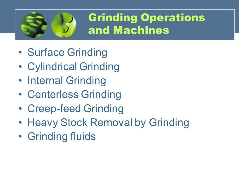 Grinding Operations and Machines Surface Grinding Cylindrical Grinding Internal Grinding Centerless Grinding Creep-feed Grinding Heavy Stock Removal by Grinding Grinding fluids