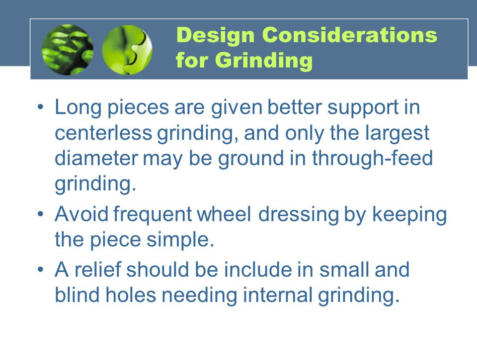 Design Considerations for Grinding Long pieces are given better support in centerless grinding, and only the largest diameter may be ground in through