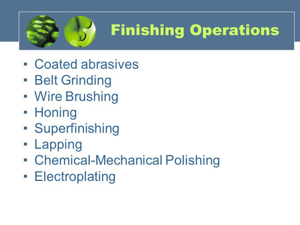 Finishing Operations Coated abrasives Belt Grinding Wire Brushing Honing Superfinishing Lapping Chemical-Mechanical Polishing Electroplating