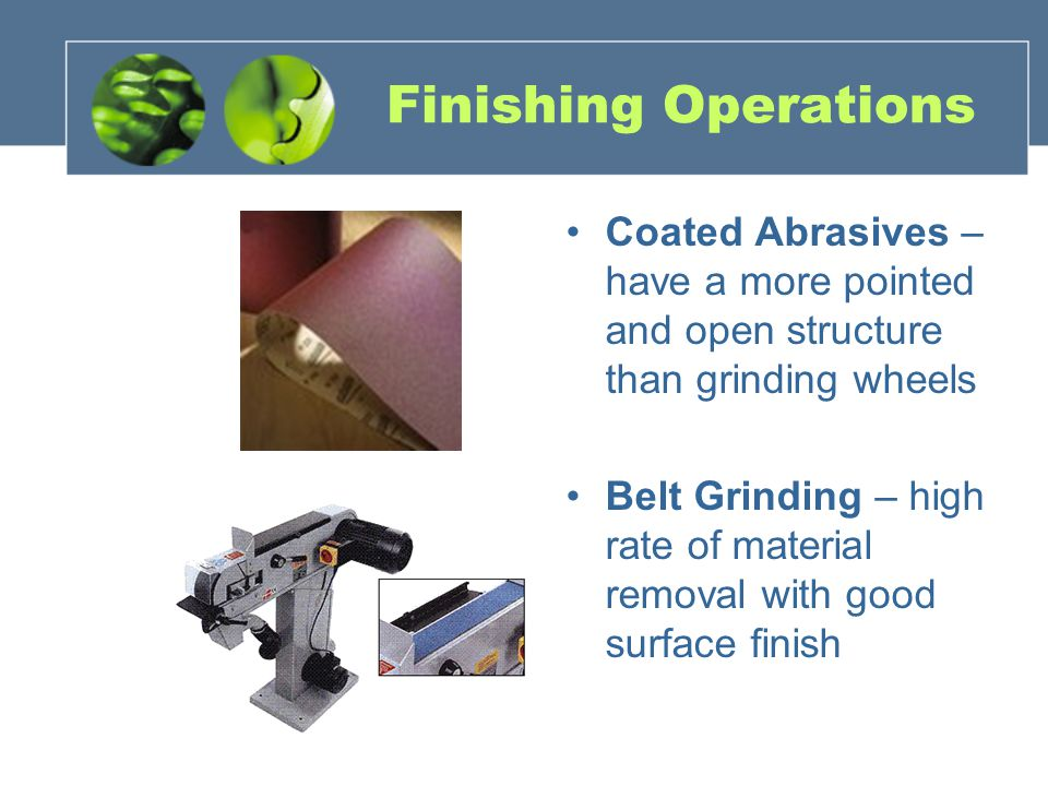 Finishing Operations Coated Abrasives – have a more pointed and open structure than grinding wheels Belt Grinding – high rate of material removal with good surface finish