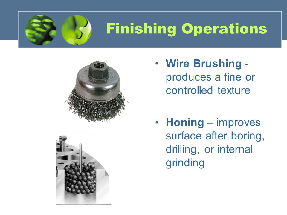 Finishing Operations Wire Brushing - produces a fine or controlled texture Honing – improves surface after boring, drilling, or internal grinding