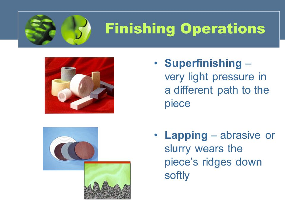 Finishing Operations Superfinishing – very light pressure in a different path to the piece Lapping – abrasive or slurry wears the pieces ridges down s