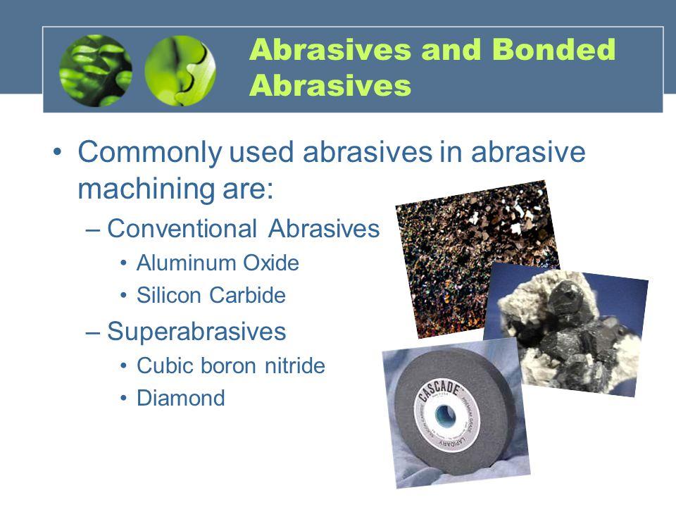 Abrasives and Bonded Abrasives Commonly used abrasives in abrasive machining are: –Conventional Abrasives Aluminum Oxide Silicon Carbide –Superabrasives Cubic boron nitride Diamond