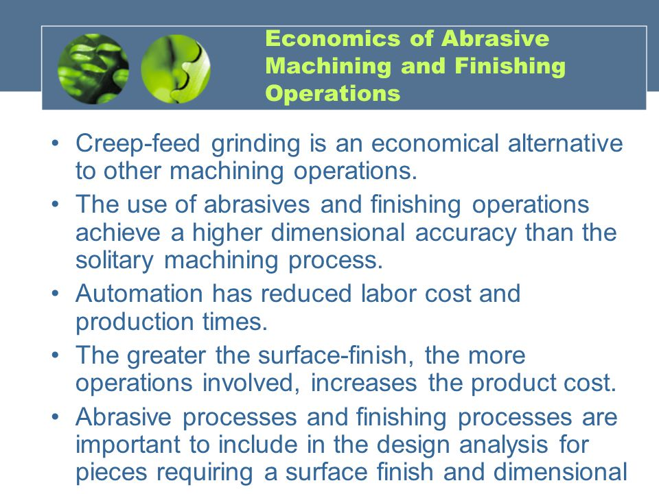 Economics of Abrasive Machining and Finishing Operations Creep-feed grinding is an economical alternative to other machining operations. The use of ab