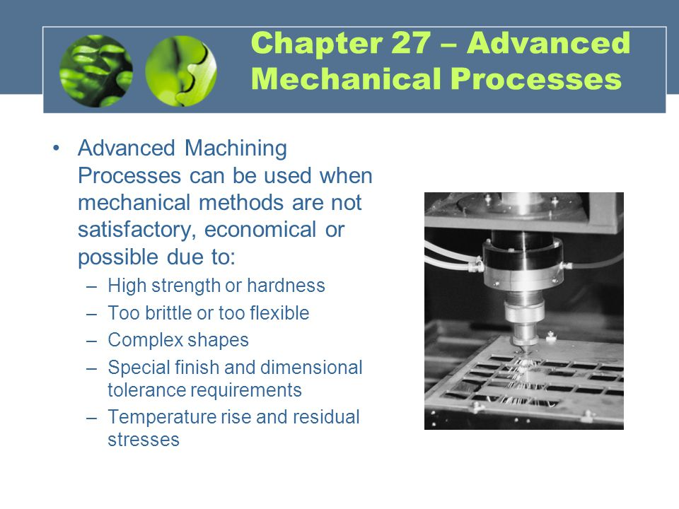 Chapter 27 – Advanced Mechanical Processes Advanced Machining Processes can be used when mechanical methods are not satisfactory, economical or possib