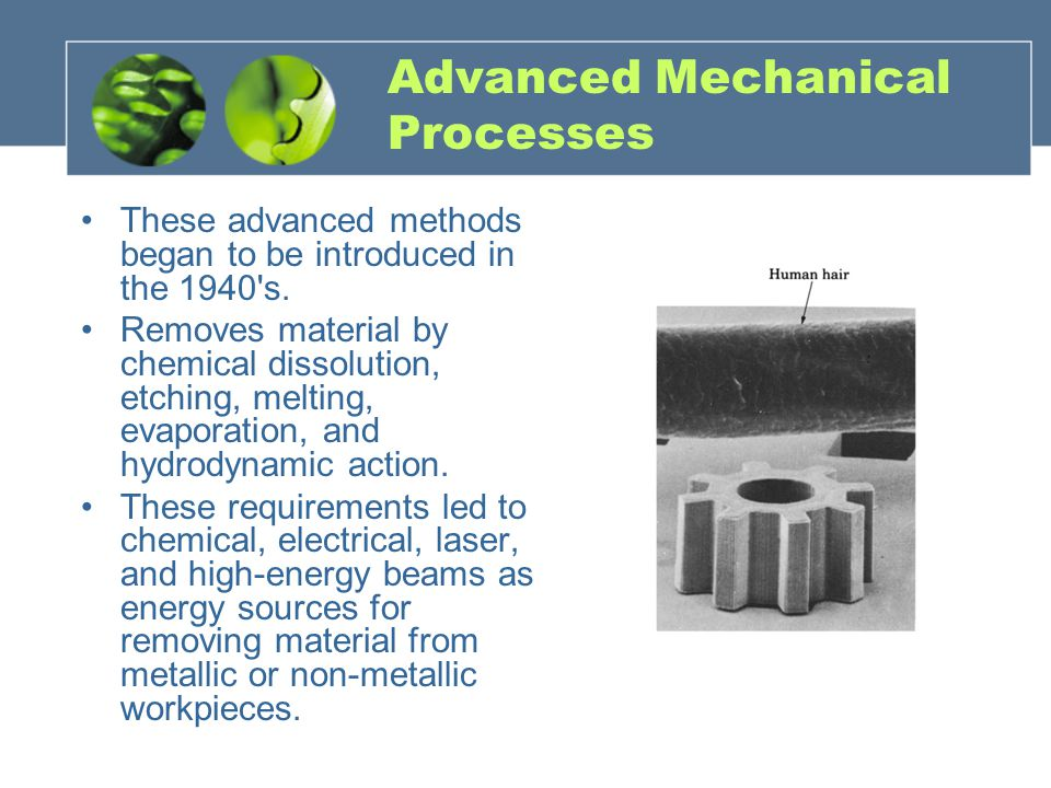 Advanced Mechanical Processes These advanced methods began to be introduced in the 1940's. Removes material by chemical dissolution, etching, melting,