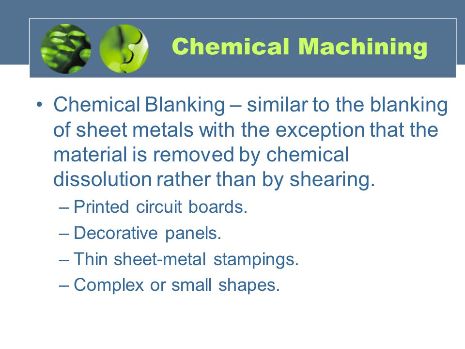 Chemical Machining Chemical Blanking – similar to the blanking of sheet metals with the exception that the material is removed by chemical dissolution