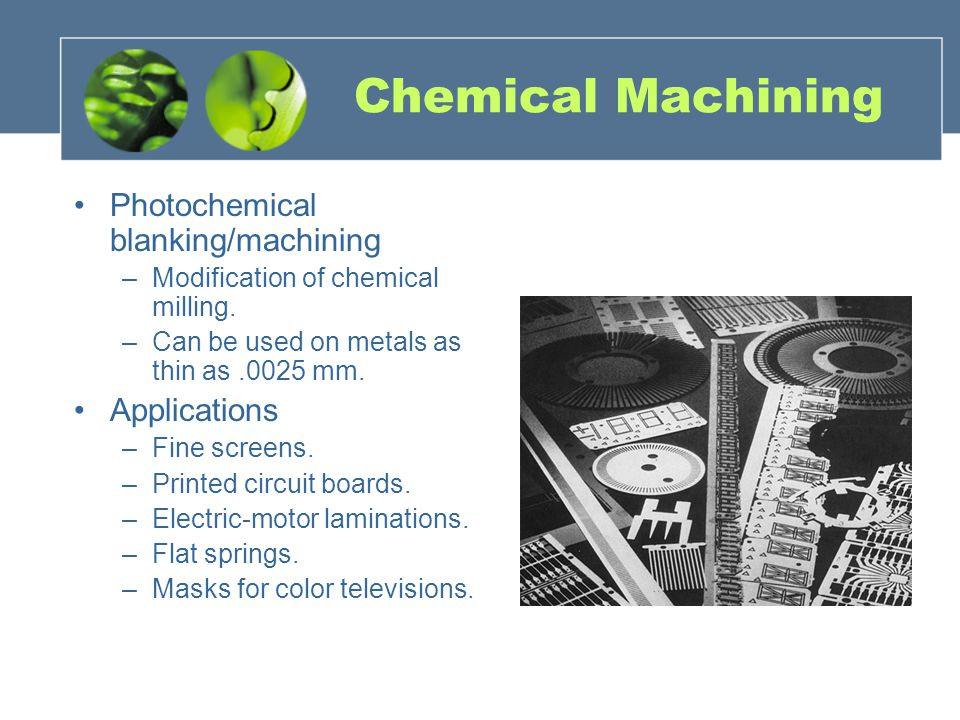 Chemical Machining Photochemical blanking/machining –Modification of chemical milling.
