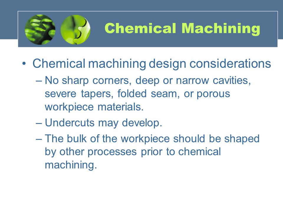Chemical Machining Chemical machining design considerations –No sharp corners, deep or narrow cavities, severe tapers, folded seam, or porous workpiec