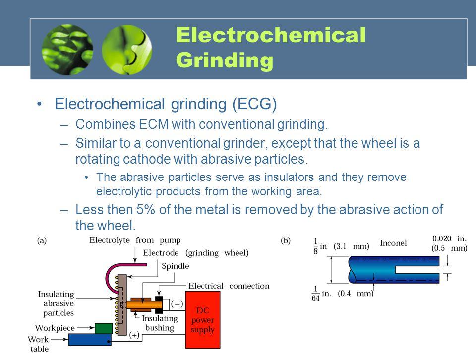 Electrochemical Grinding Electrochemical grinding (ECG) –Combines ECM with conventional grinding.