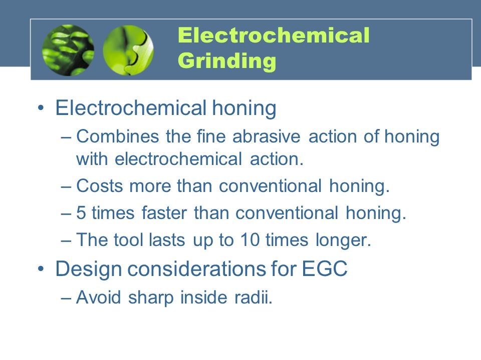 Electrochemical Grinding Electrochemical honing –Combines the fine abrasive action of honing with electrochemical action.