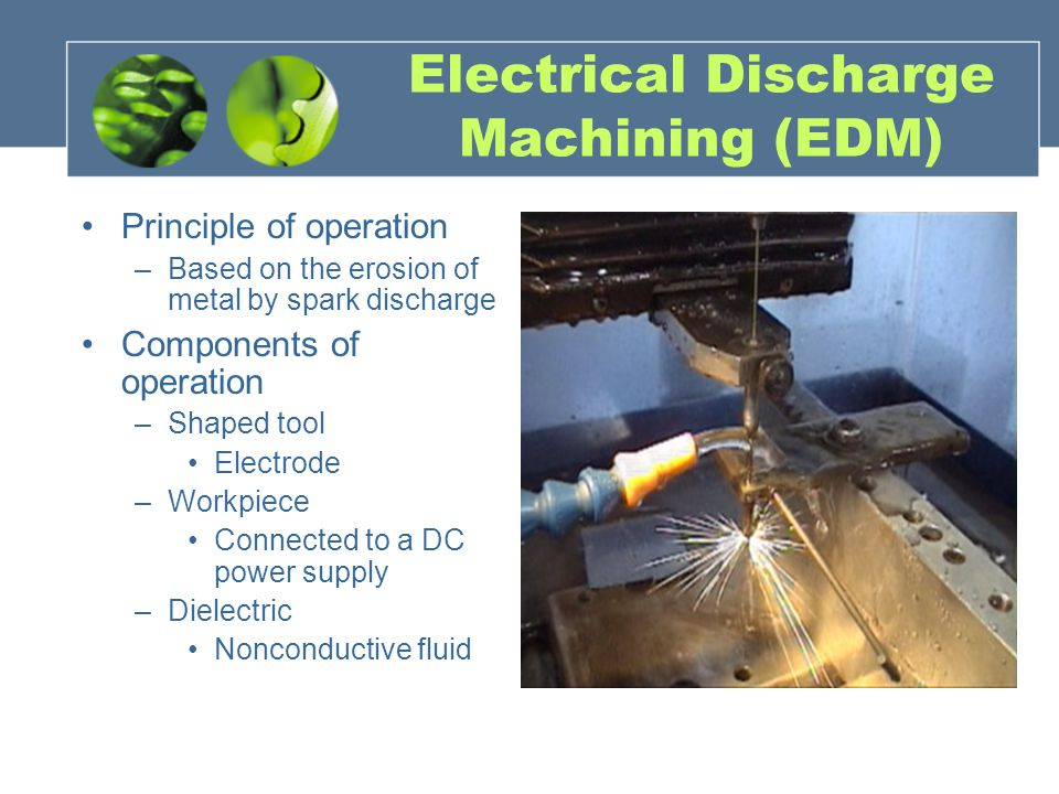 Electrical Discharge Machining (EDM) Principle of operation –Based on the erosion of metal by spark discharge Components of operation –Shaped tool Electrode –Workpiece Connected to a DC power supply –Dielectric Nonconductive fluid