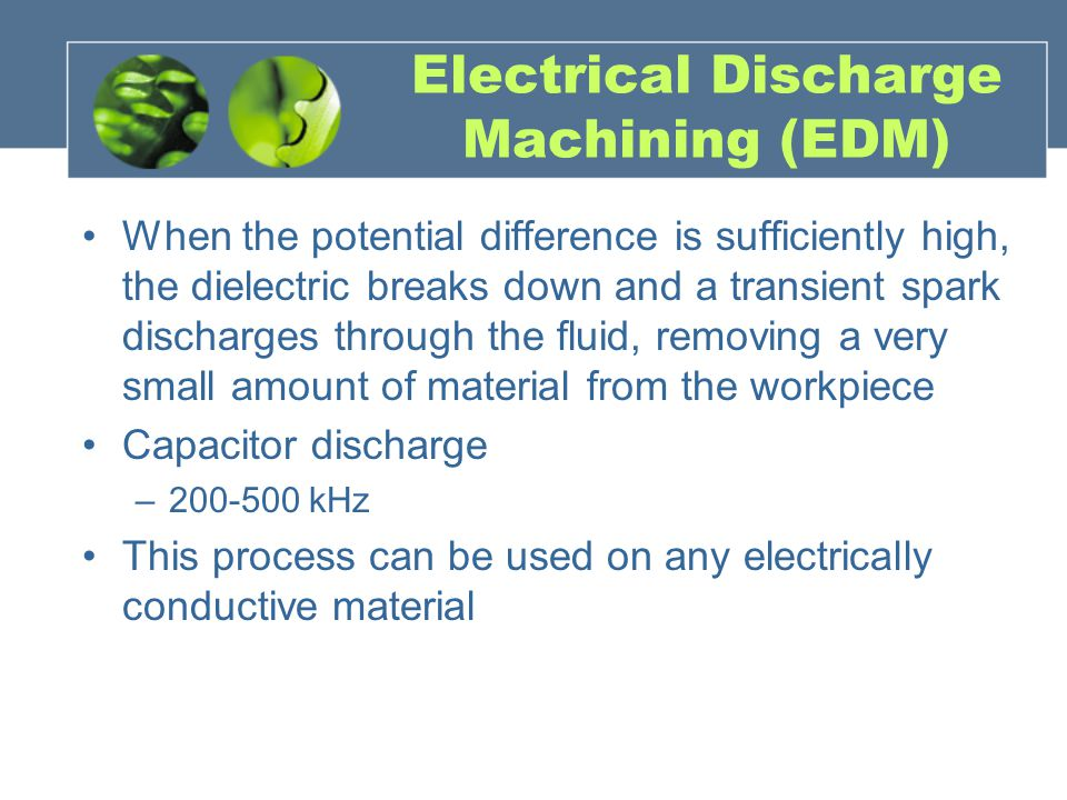 Electrical Discharge Machining (EDM) When the potential difference is sufficiently high, the dielectric breaks down and a transient spark discharges t