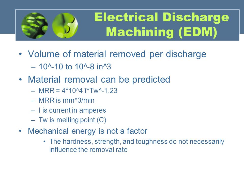 Electrical Discharge Machining (EDM) Volume of material removed per discharge –10^-10 to 10^-8 in^3 Material removal can be predicted –MRR = 4*10^4 I *Tw^-1.23 –MRR is mm^3/min –I is current in amperes –Tw is melting point (C) Mechanical energy is not a factor The hardness, strength, and toughness do not necessarily influence the removal rate