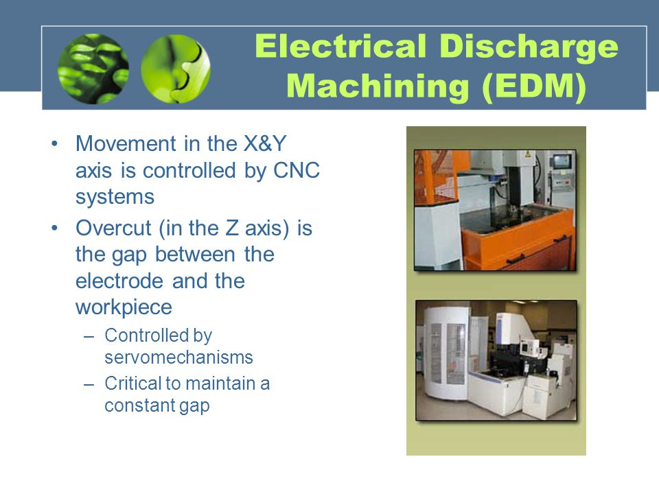 Electrical Discharge Machining (EDM) Movement in the X&Y axis is controlled by CNC systems Overcut (in the Z axis) is the gap between the electrode an