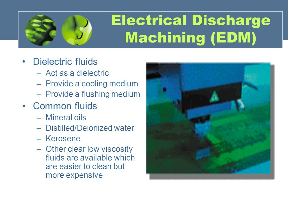 Electrical Discharge Machining (EDM) Dielectric fluids –Act as a dielectric –Provide a cooling medium –Provide a flushing medium Common fluids –Mineral oils –Distilled/Deionized water –Kerosene –Other clear low viscosity fluids are available which are easier to clean but more expensive