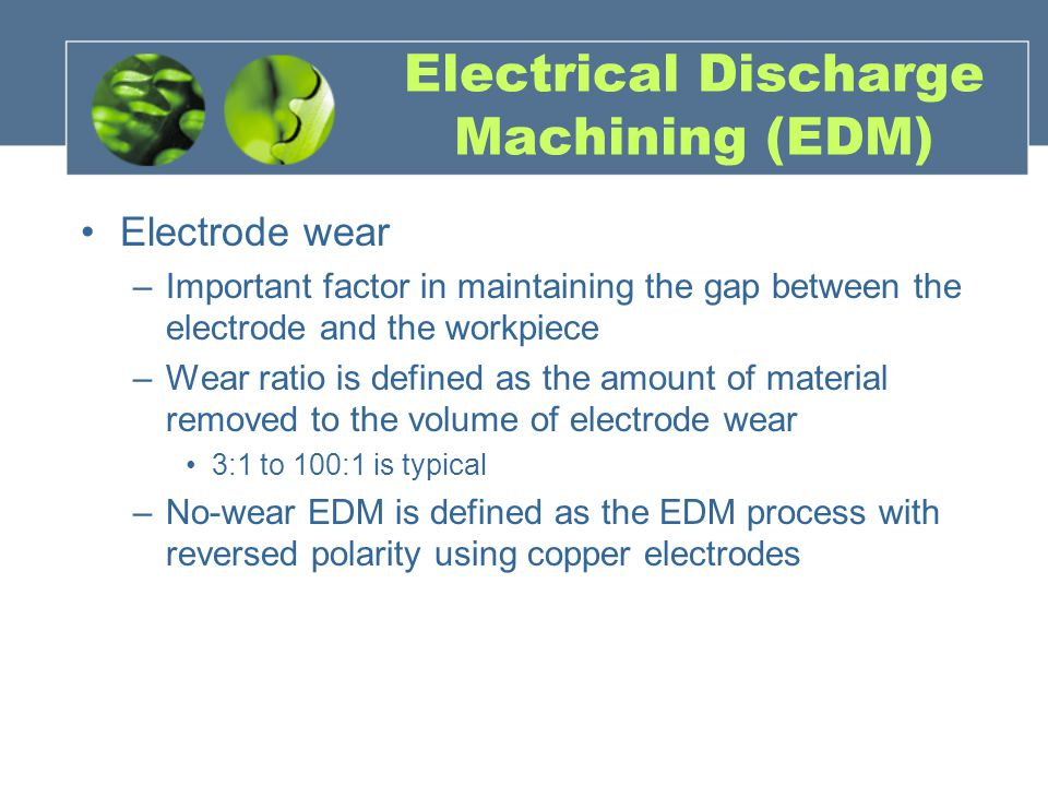 Electrical Discharge Machining (EDM) Electrode wear –Important factor in maintaining the gap between the electrode and the workpiece –Wear ratio is de