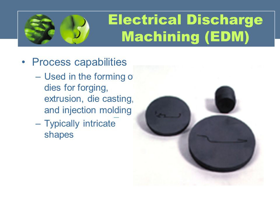 Electrical Discharge Machining (EDM) Process capabilities –Used in the forming of dies for forging, extrusion, die casting, and injection molding –Typically intricate shapes
