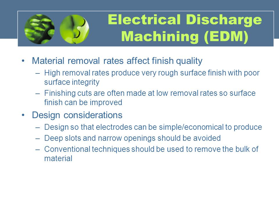 Electrical Discharge Machining (EDM) Material removal rates affect finish quality –High removal rates produce very rough surface finish with poor surf