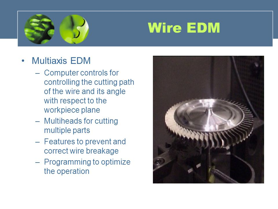 Wire EDM Multiaxis EDM –Computer controls for controlling the cutting path of the wire and its angle with respect to the workpiece plane –Multiheads for cutting multiple parts –Features to prevent and correct wire breakage –Programming to optimize the operation