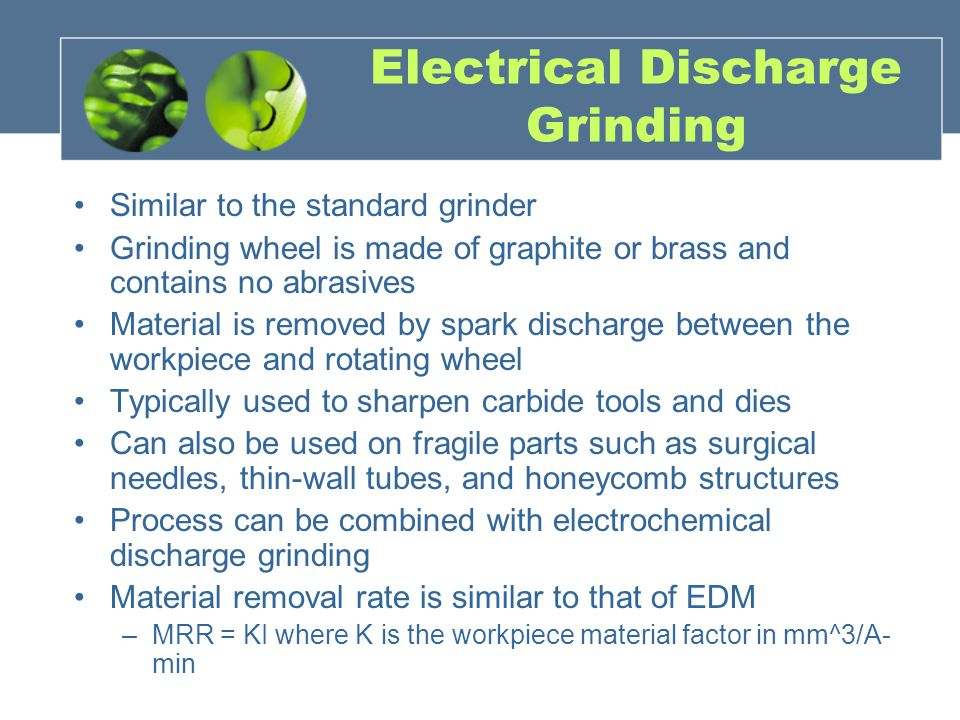Electrical Discharge Grinding Similar to the standard grinder Grinding wheel is made of graphite or brass and contains no abrasives Material is removed by spark discharge between the workpiece and rotating wheel Typically used to sharpen carbide tools and dies Can also be used on fragile parts such as surgical needles, thin-wall tubes, and honeycomb structures Process can be combined with electrochemical discharge grinding Material removal rate is similar to that of EDM –MRR = KI where K is the workpiece material factor in mm^3/A- min