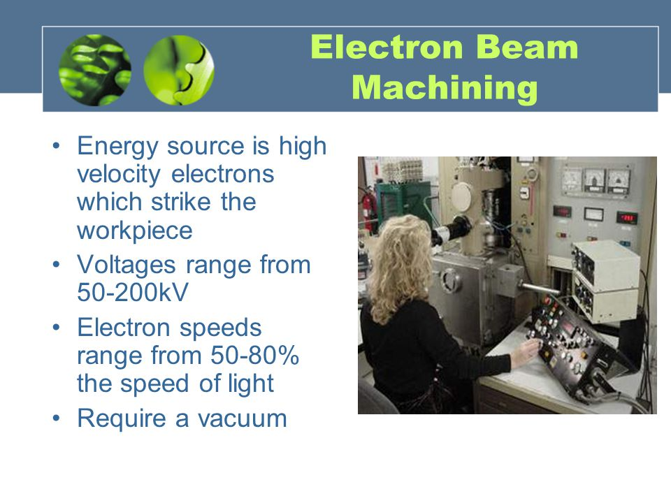 Electron Beam Machining Energy source is high velocity electrons which strike the workpiece Voltages range from 50-200kV Electron speeds range from 50