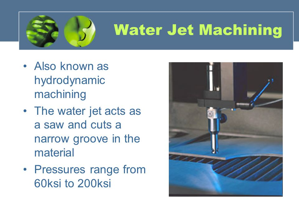 Water Jet Machining Also known as hydrodynamic machining The water jet acts as a saw and cuts a narrow groove in the material Pressures range from 60ksi to 200ksi