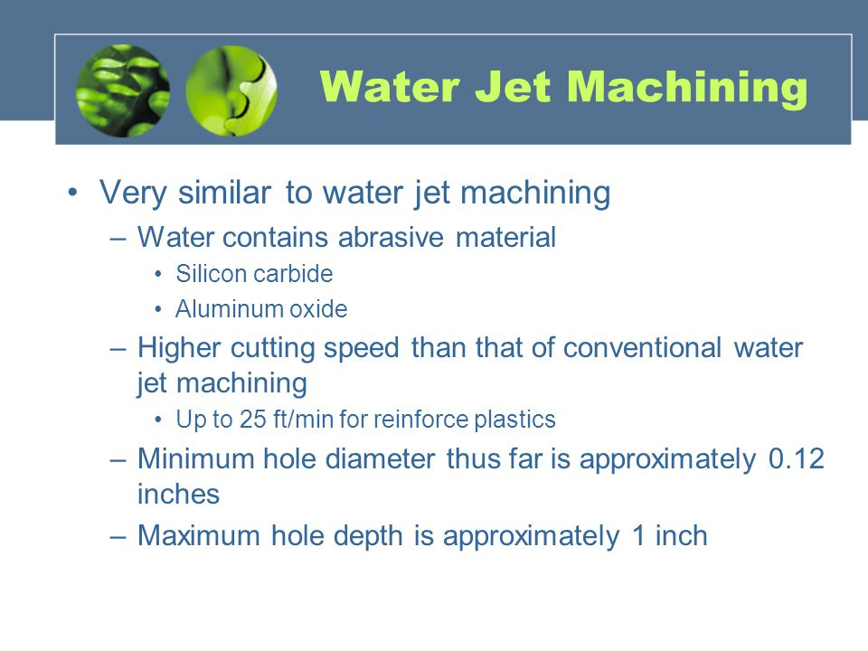 Water Jet Machining Very similar to water jet machining –Water contains abrasive material Silicon carbide Aluminum oxide –Higher cutting speed than that of conventional water jet machining Up to 25 ft/min for reinforce plastics –Minimum hole diameter thus far is approximately 0.12 inches –Maximum hole depth is approximately 1 inch